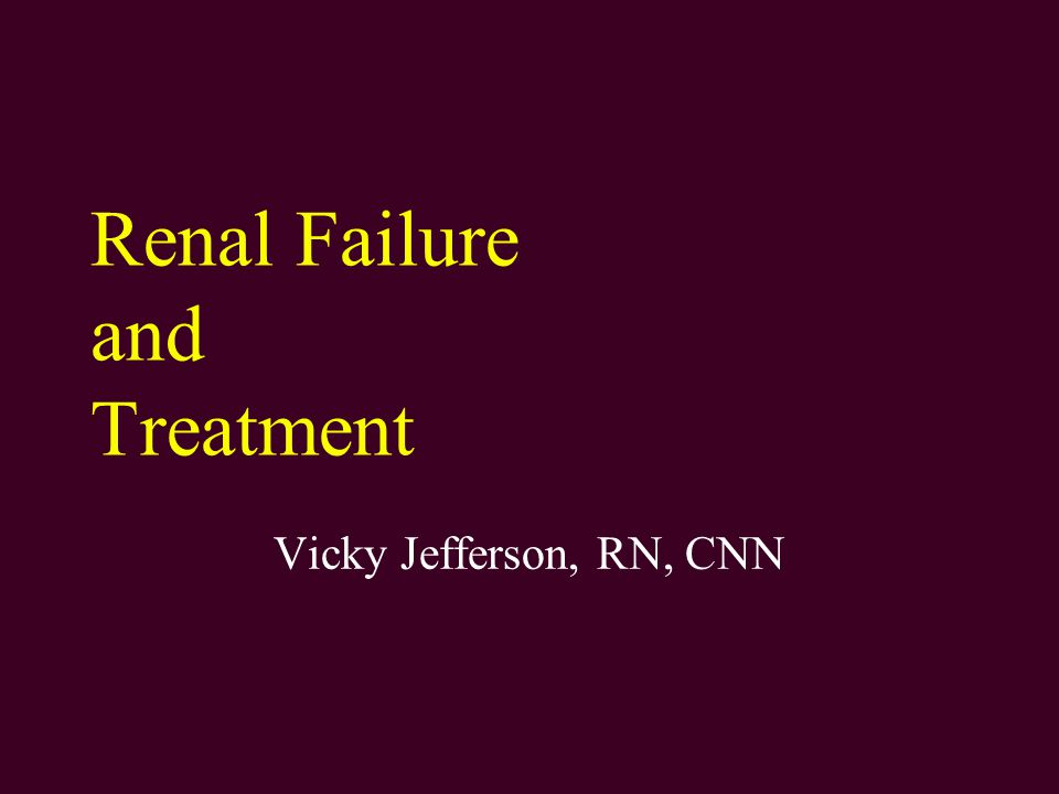 Renal Failure and Treatment Vicky Jefferson, RN, CNN