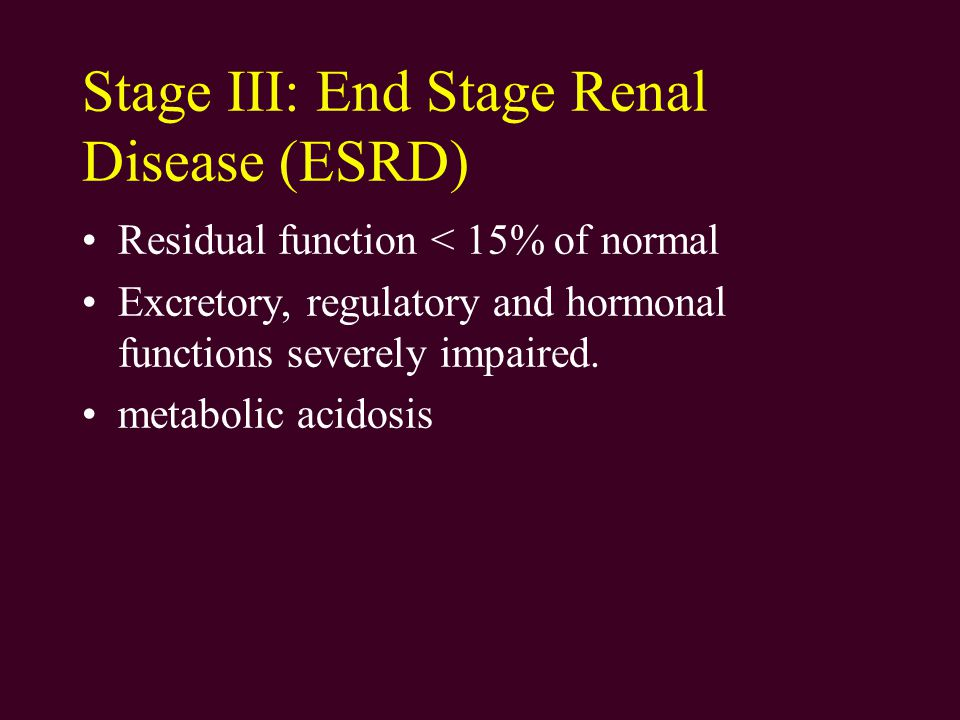 Stage III: End Stage Renal Disease (ESRD) Residual function < 15% of normal Excretory, regulatory and hormonal functions severely impaired.