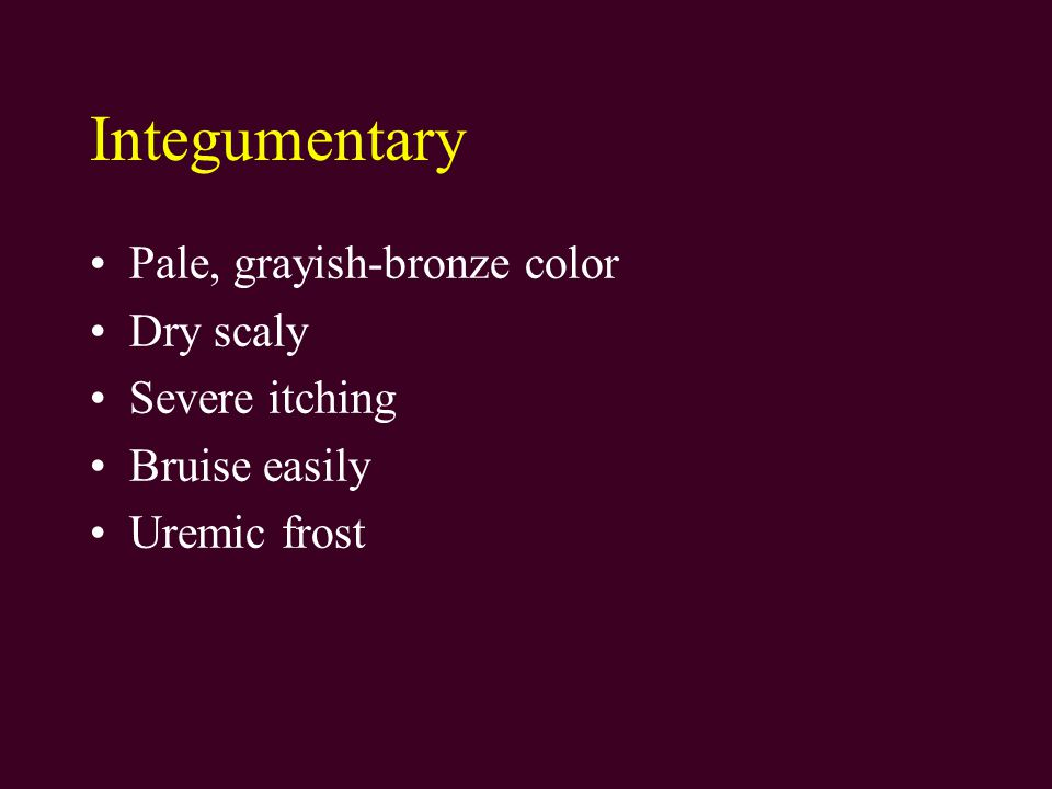 Integumentary Pale, grayish-bronze color Dry scaly Severe itching Bruise easily Uremic frost