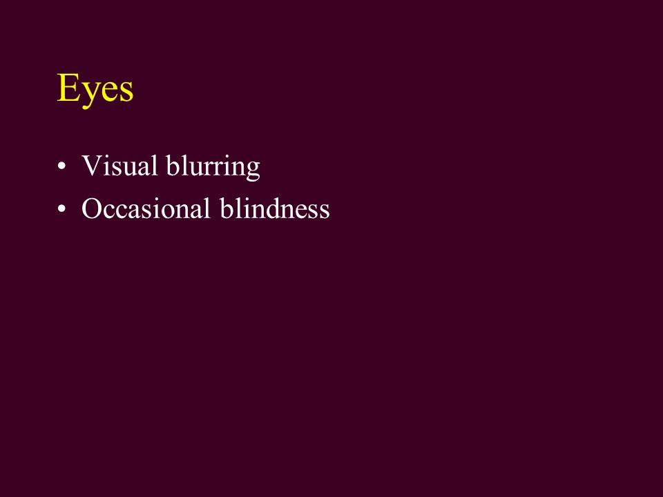 Eyes Visual blurring Occasional blindness