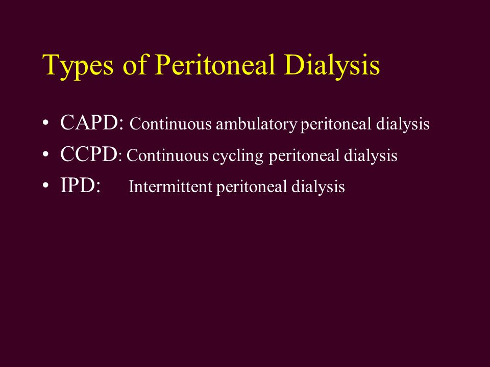 Types of Peritoneal Dialysis CAPD: Continuous ambulatory peritoneal dialysis CCPD : Continuous cycling peritoneal dialysis IPD: Intermittent peritoneal dialysis