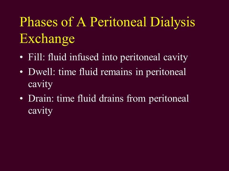 Phases of A Peritoneal Dialysis Exchange Fill: fluid infused into peritoneal cavity Dwell: time fluid remains in peritoneal cavity Drain: time fluid drains from peritoneal cavity