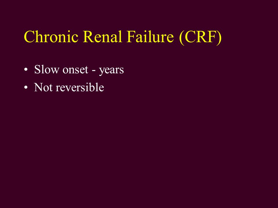 Chronic Renal Failure (CRF) Slow onset - years Not reversible