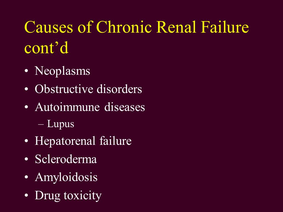 Causes of Chronic Renal Failure cont'd Neoplasms Obstructive disorders Autoimmune diseases –Lupus Hepatorenal failure Scleroderma Amyloidosis Drug toxicity