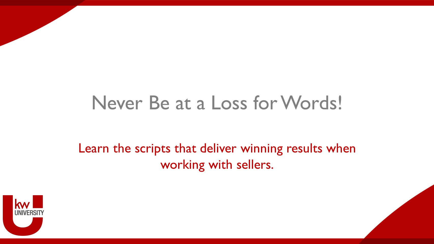 Never Be at a Loss for Words! Learn the scripts that deliver winning results when working with sellers.