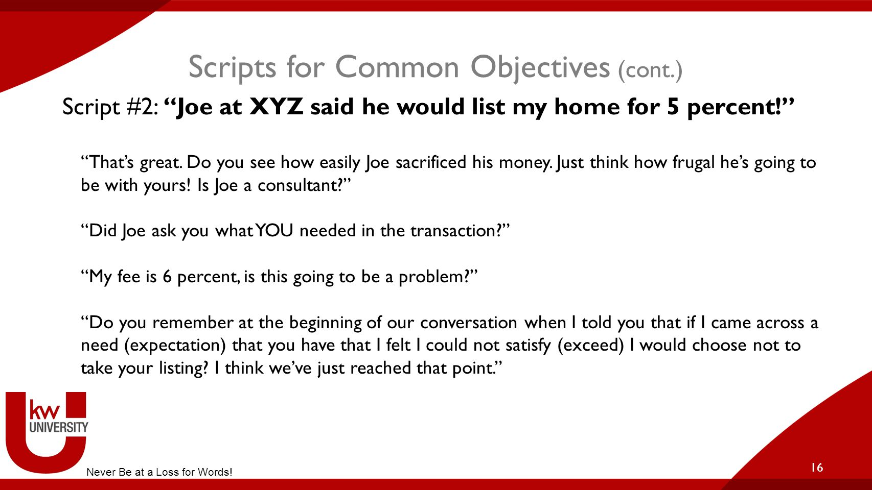 """Scripts for Common Objectives (cont.) 16 Script #2: """"Joe at XYZ said he would list my home for 5 percent!"""" """"That's great. Do you see how easily Joe sa"""