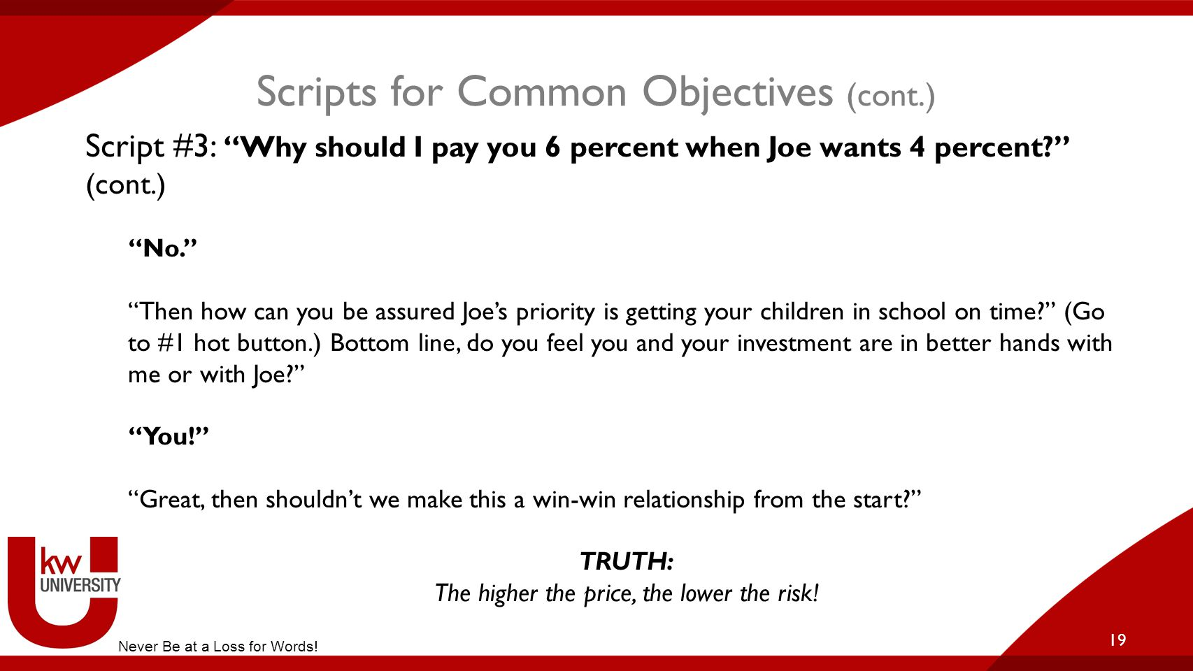 """Scripts for Common Objectives (cont.) 19 Script #3: """"Why should I pay you 6 percent when Joe wants 4 percent?"""" (cont.) """"No."""" """"Then how can you be assu"""