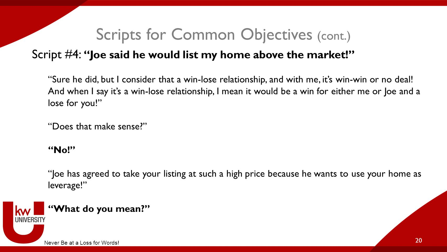 """Scripts for Common Objectives (cont.) 20 Script #4: """"Joe said he would list my home above the market!"""" """"Sure he did, but I consider that a win-lose re"""