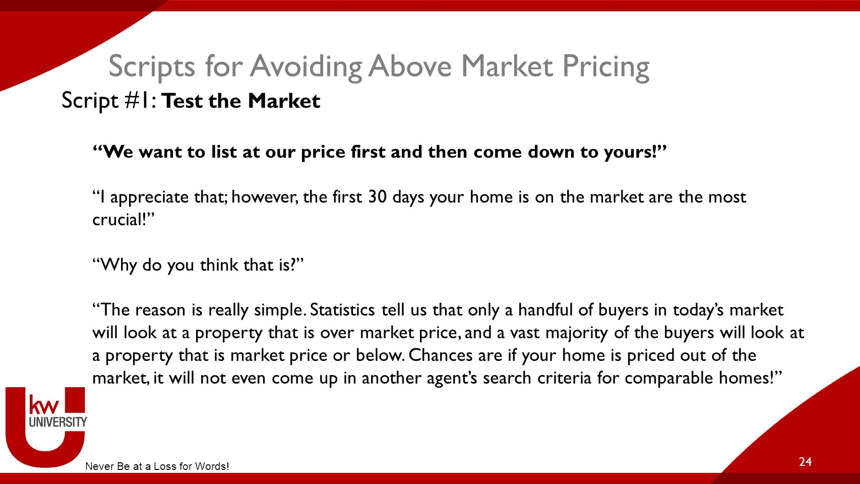 """Scripts for Avoiding Above Market Pricing 24 Script #1: Test the Market """"We want to list at our price first and then come down to yours!"""" """"I appreciat"""