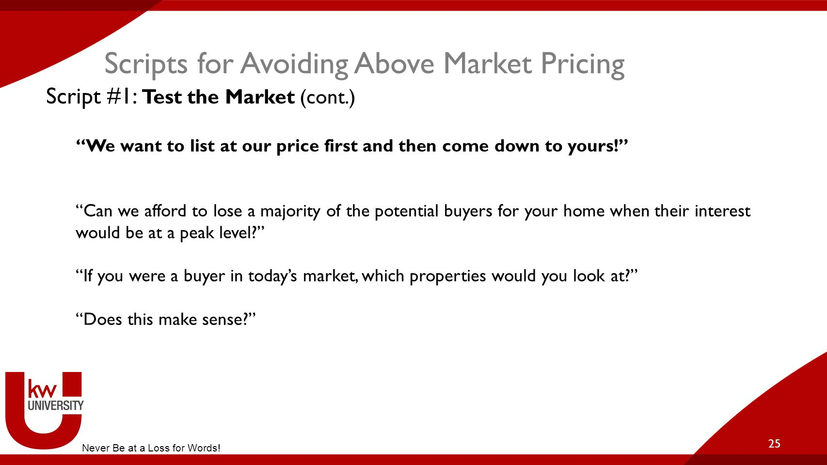 """Scripts for Avoiding Above Market Pricing 25 Script #1: Test the Market (cont.) """"We want to list at our price first and then come down to yours!"""" """"Can"""
