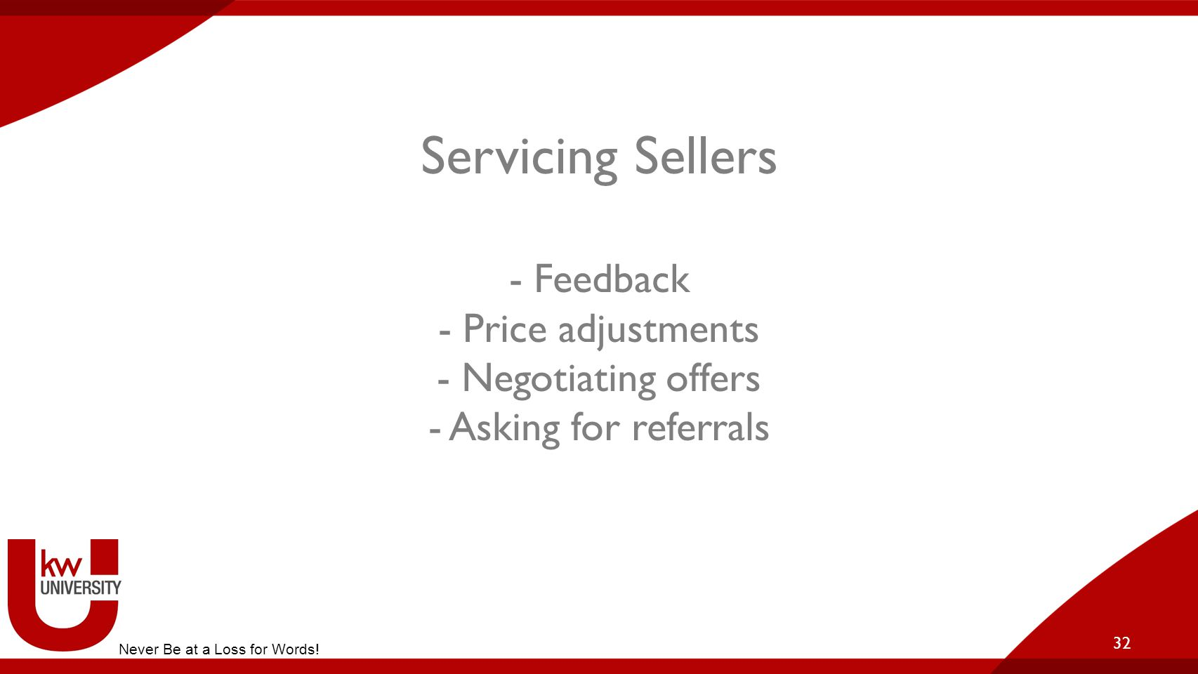 Servicing Sellers - Feedback - Price adjustments - Negotiating offers - Asking for referrals 32 Never Be at a Loss for Words!