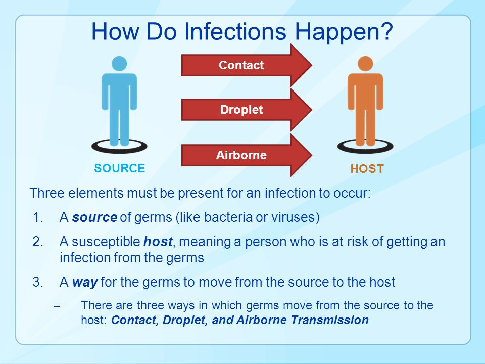 How Do Infections Happen? Three elements must be present for an infection to occur: 1.A source of germs (like bacteria or viruses) 2.A susceptible hos