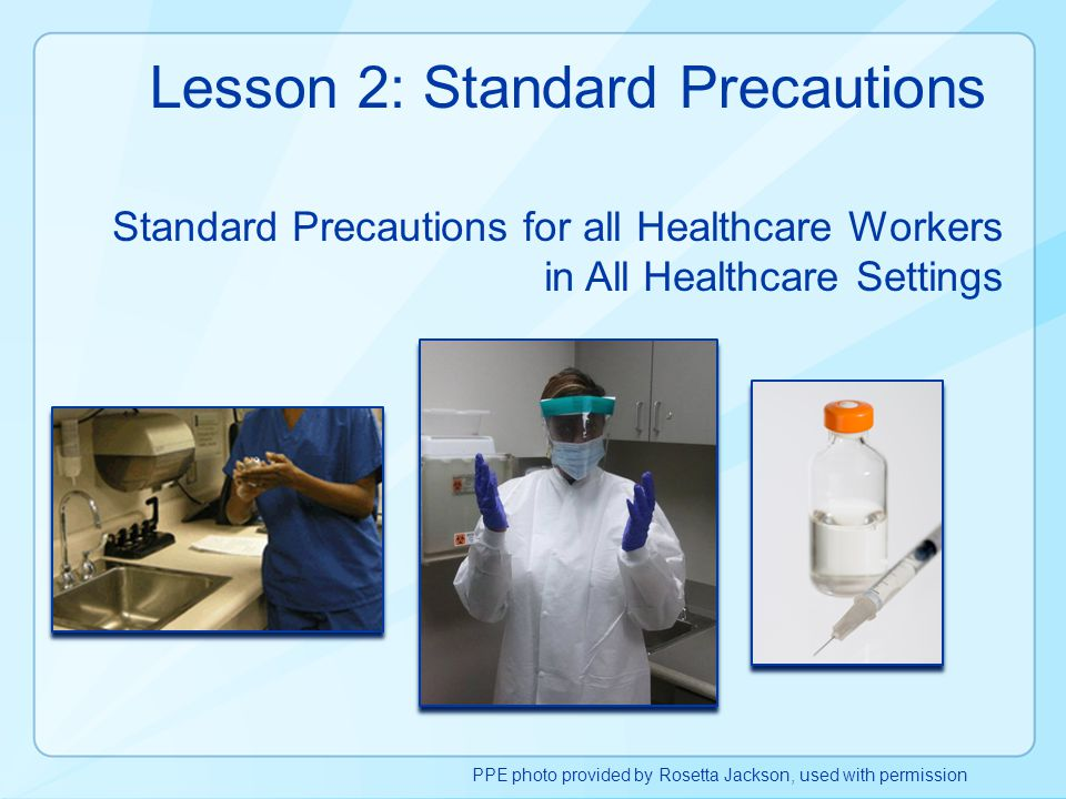 Lesson 2: Standard Precautions Standard Precautions for all Healthcare Workers in All Healthcare Settings PPE photo provided by Rosetta Jackson, used
