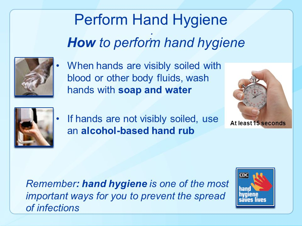 At least 15 seconds Remember: hand hygiene is one of the most important ways for you to prevent the spread of infections When hands are visibly soiled