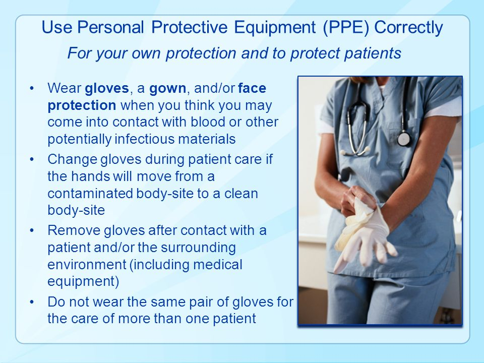 Use Personal Protective Equipment (PPE) Correctly Wear gloves, a gown, and/or face protection when you think you may come into contact with blood or o