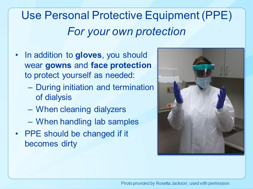 In addition to gloves, you should wear gowns and face protection to protect yourself as needed: –During initiation and termination of dialysis –When c