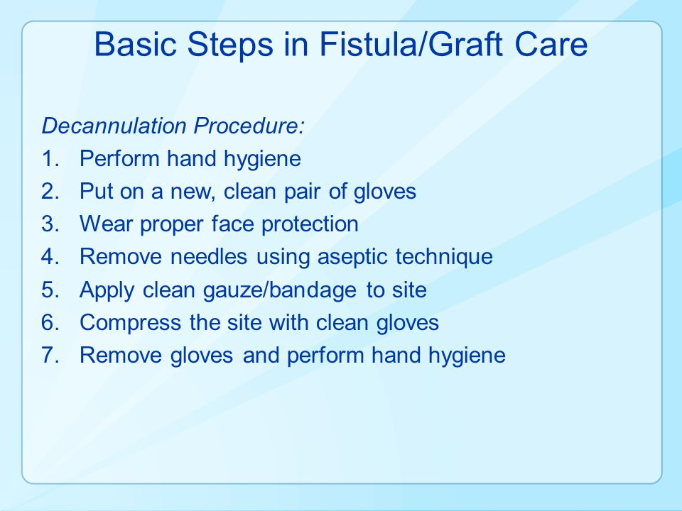 Basic Steps in Fistula/Graft Care Decannulation Procedure: 1.Perform hand hygiene 2.Put on a new, clean pair of gloves 3.Wear proper face protection 4