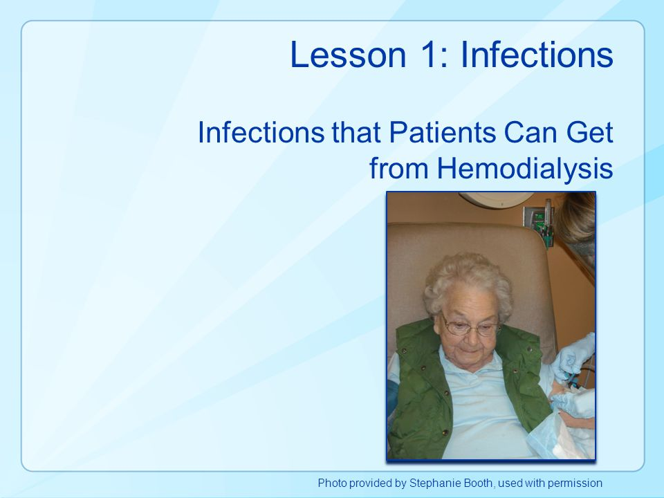 Lesson 1: Infections Infections that Patients Can Get from Hemodialysis Photo provided by Stephanie Booth, used with permission