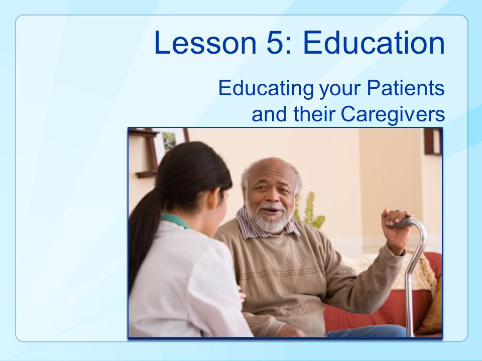 Lesson 5: Education Educating your Patients and their Caregivers