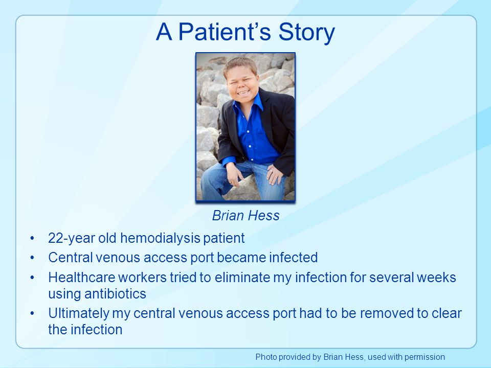 A Patient's Story Brian Hess 22-year old hemodialysis patient Central venous access port became infected Healthcare workers tried to eliminate my infe
