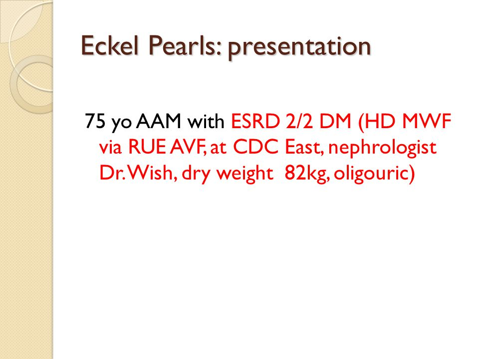 Eckel Pearls: presentation 75 yo AAM with ESRD 2/2 DM (HD MWF via RUE AVF, at CDC East, nephrologist Dr.
