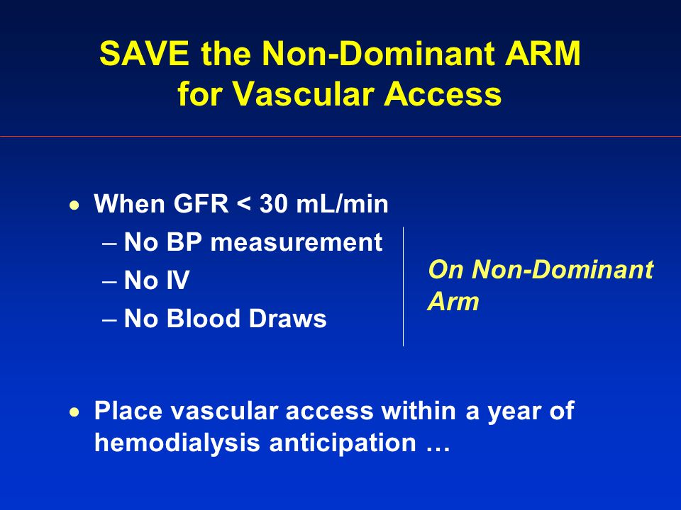 SAVE the Non-Dominant ARM for Vascular Access  When GFR < 30 mL/min –No BP measurement –No IV –No Blood Draws  Place vascular access within a year of hemodialysis anticipation … On Non-Dominant Arm