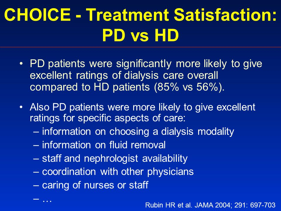 CHOICE - Treatment Satisfaction: PD vs HD PD patients were significantly more likely to give excellent ratings of dialysis care overall compared to HD patients (85% vs 56%).