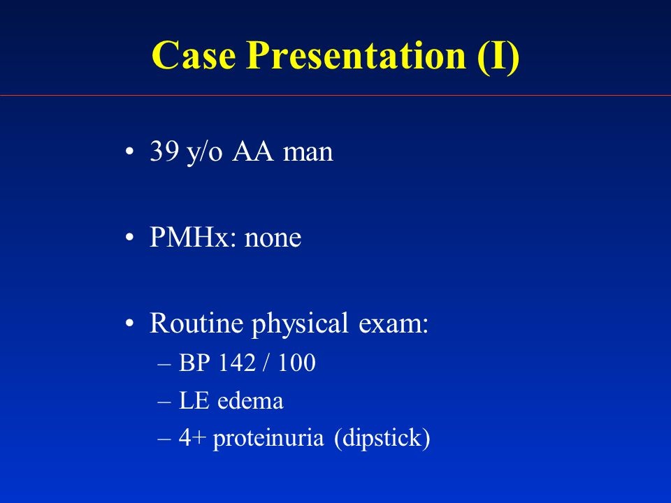 Case Presentation (II) PE: –Unremarkable, except: –Weight 230 lbs (BMI 33) –BP 138 / 85 –2+ LE edema Treatment: –ACE inhibitor –Thiazide diuretics Initial Nephrology Clinic Visit