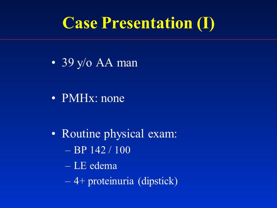 Case Presentation (I) 39 y/o AA man PMHx: none Routine physical exam: –BP 142 / 100 –LE edema –4+ proteinuria (dipstick)