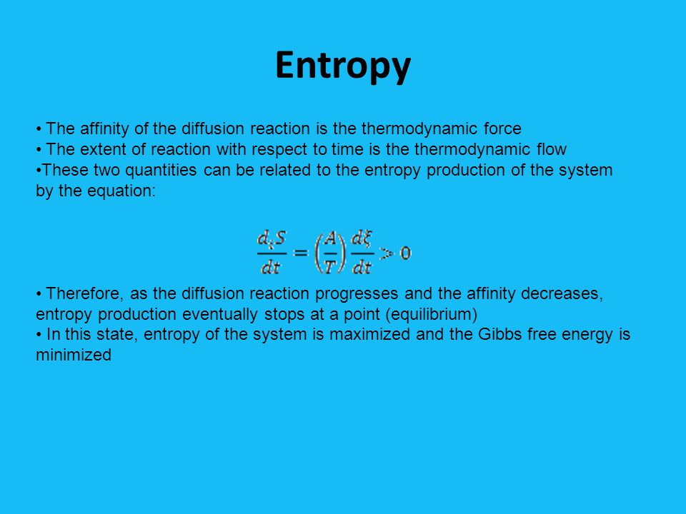 Entropy The affinity of the diffusion reaction is the thermodynamic force The extent of reaction with respect to time is the thermodynamic flow These two quantities can be related to the entropy production of the system by the equation: Therefore, as the diffusion reaction progresses and the affinity decreases, entropy production eventually stops at a point (equilibrium) In this state, entropy of the system is maximized and the Gibbs free energy is minimized