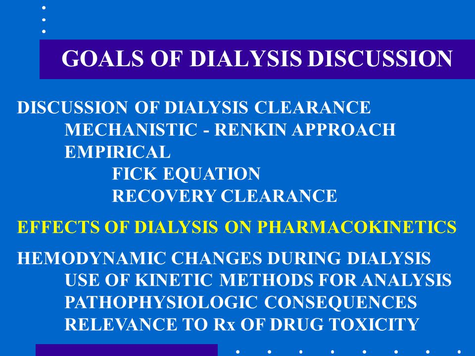 GOALS OF DIALYSIS DISCUSSION DISCUSSION OF DIALYSIS CLEARANCE MECHANISTIC - RENKIN APPROACH EMPIRICAL FICK EQUATION RECOVERY CLEARANCE EFFECTS OF DIALYSIS ON PHARMACOKINETICS HEMODYNAMIC CHANGES DURING DIALYSIS USE OF KINETIC METHODS FOR ANALYSIS PATHOPHYSIOLOGIC CONSEQUENCES RELEVANCE TO Rx OF DRUG TOXICITY