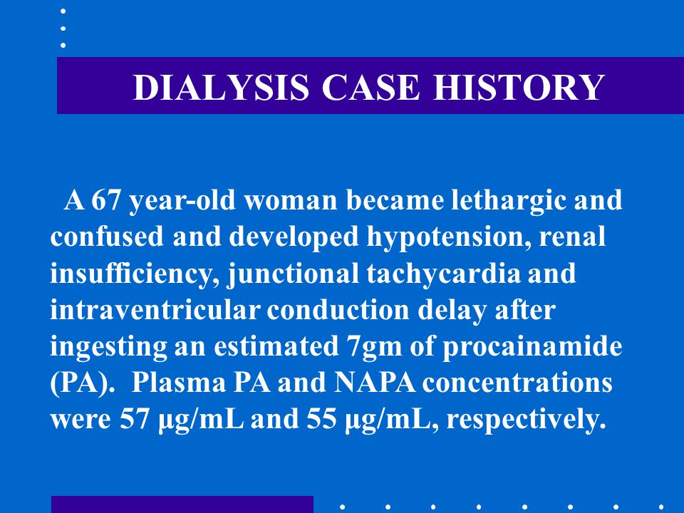 DIALYSIS CASE HISTORY A 67 year-old woman became lethargic and confused and developed hypotension, renal insufficiency, junctional tachycardia and intraventricular conduction delay after ingesting an estimated 7gm of procainamide (PA).