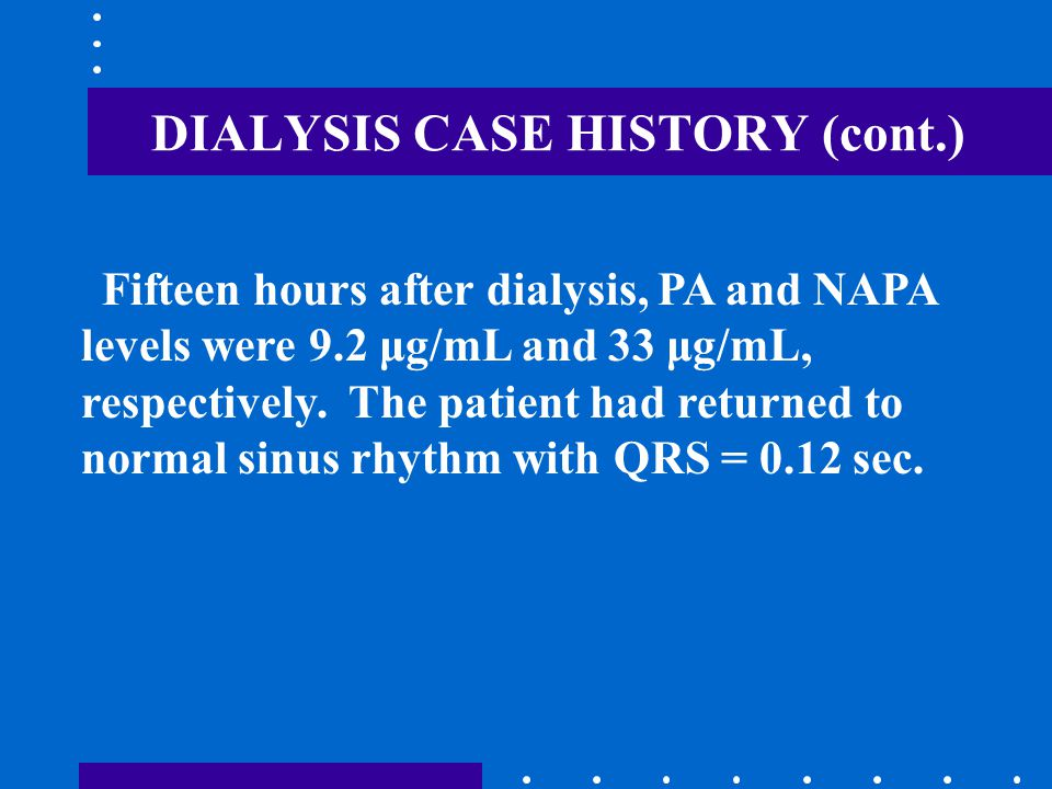 DIALYSIS CASE HISTORY (cont.) Fifteen hours after dialysis, PA and NAPA levels were 9.2 μg/mL and 33 μg/mL, respectively. The patient had returned to