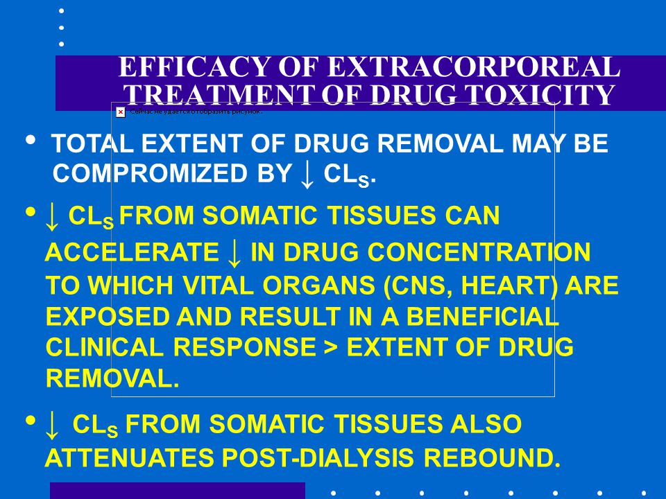 EFFICACY OF EXTRACORPOREAL TREATMENT OF DRUG TOXICITY TOTAL EXTENT OF DRUG REMOVAL MAY BE COMPROMIZED BY ↓ CL S.