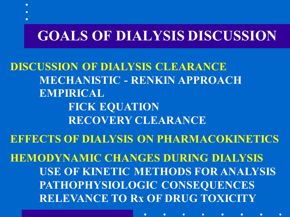 GOALS OF DIALYSIS DISCUSSION EMPIRICAL FICK EQUATION RECOVERY CLEARANCE EFFECTS OF DIALYSIS ON PHARMACOKINETICS HEMODYNAMIC CHANGES DURING DIALYSIS US