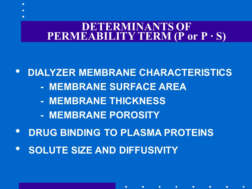 DETERMINANTS OF PERMEABILITY TERM (P or P · S) DIALYZER MEMBRANE CHARACTERISTICS - MEMBRANE SURFACE AREA - MEMBRANE THICKNESS - MEMBRANE POROSITY DRUG