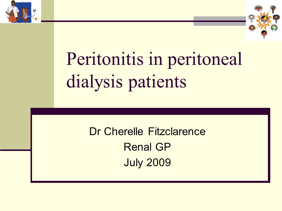 Peritonitis in peritoneal dialysis patients Dr Cherelle Fitzclarence Renal GP July 2009
