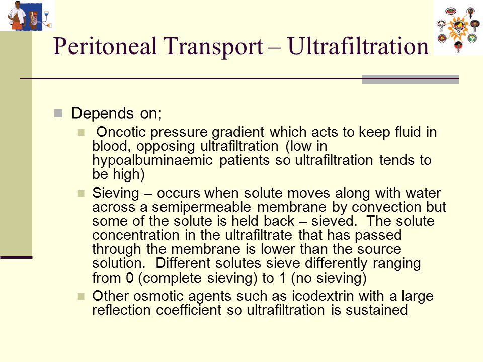 Peritoneal Transport – Ultrafiltration 2 Depends on; Oncotic pressure gradient which acts to keep fluid in blood, opposing ultrafiltration (low in hypoalbuminaemic patients so ultrafiltration tends to be high) Sieving – occurs when solute moves along with water across a semipermeable membrane by convection but some of the solute is held back – sieved.