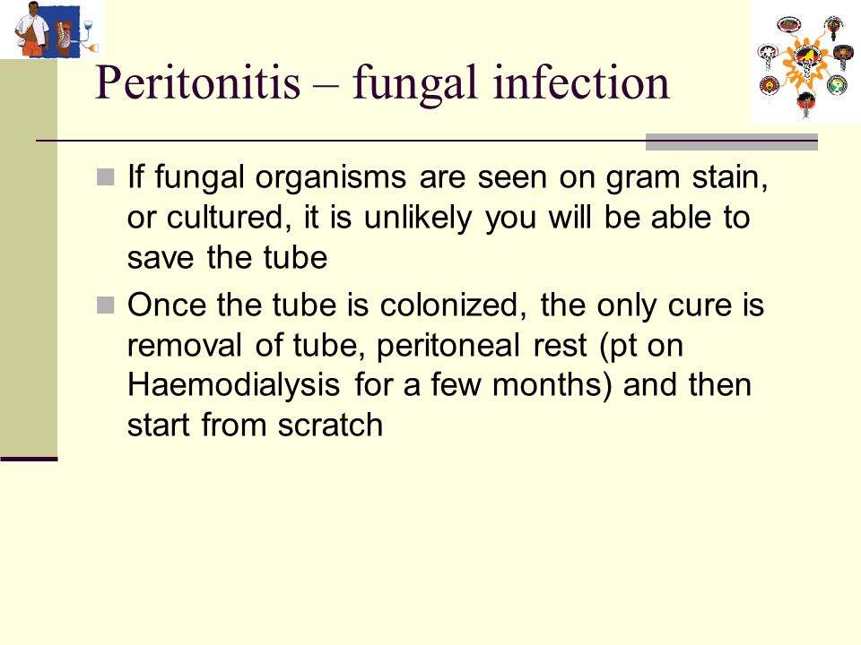 Peritonitis – fungal infection If fungal organisms are seen on gram stain, or cultured, it is unlikely you will be able to save the tube Once the tube is colonized, the only cure is removal of tube, peritoneal rest (pt on Haemodialysis for a few months) and then start from scratch