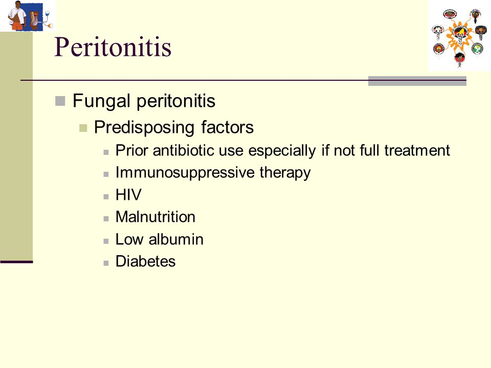 Peritonitis Fungal peritonitis Predisposing factors Prior antibiotic use especially if not full treatment Immunosuppressive therapy HIV Malnutrition Low albumin Diabetes