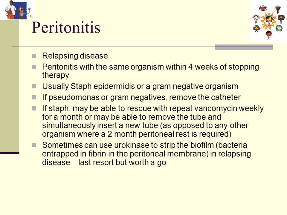 Peritonitis Relapsing disease Peritonitis with the same organism within 4 weeks of stopping therapy Usually Staph epidermidis or a gram negative organism If pseudomonas or gram negatives, remove the catheter If staph, may be able to rescue with repeat vancomycin weekly for a month or may be able to remove the tube and simultaneously insert a new tube (as opposed to any other organism where a 2 month peritoneal rest is required) Sometimes can use urokinase to strip the biofilm (bacteria entrapped in fibrin in the peritoneal membrane) in relapsing disease – last resort but worth a go