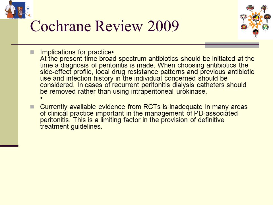 Cochrane Review 2009 Implications for practice At the present time broad spectrum antibiotics should be initiated at the time a diagnosis of peritonitis is made.