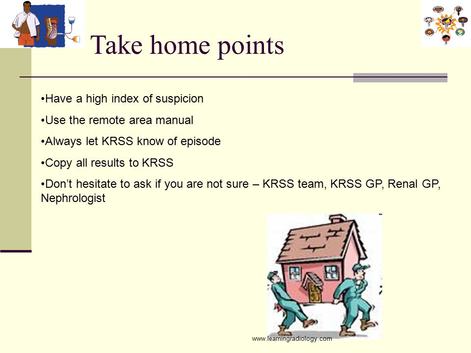 Take home points Have a high index of suspicion Use the remote area manual Always let KRSS know of episode Copy all results to KRSS Don't hesitate to ask if you are not sure – KRSS team, KRSS GP, Renal GP, Nephrologist www.learningradiology.com