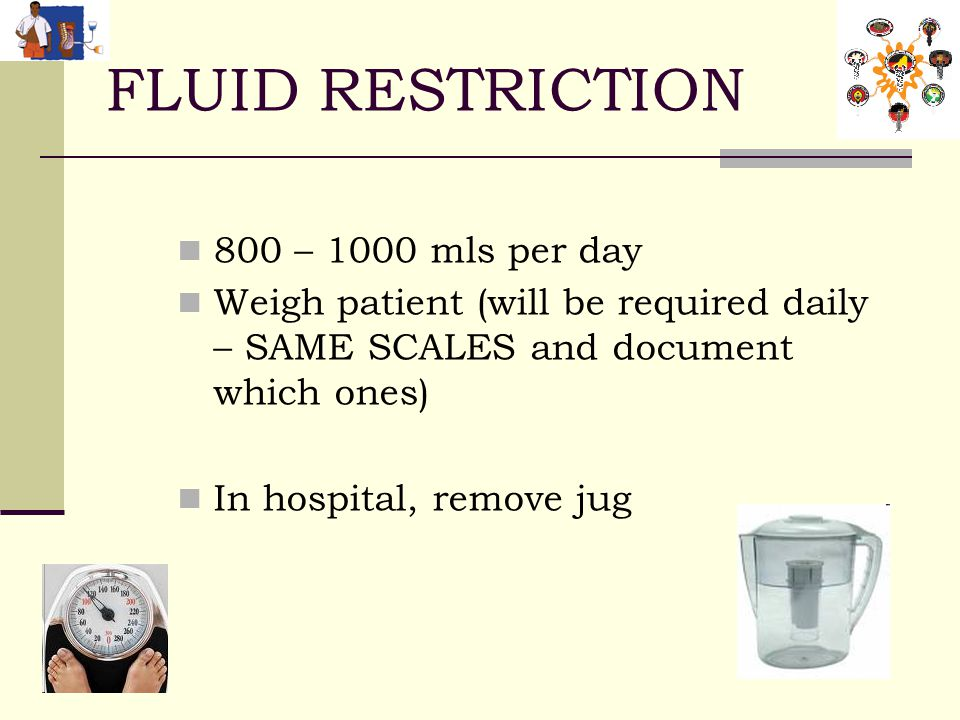 FLUID RESTRICTION 800 – 1000 mls per day Weigh patient (will be required daily – SAME SCALES and document which ones) In hospital, remove jug