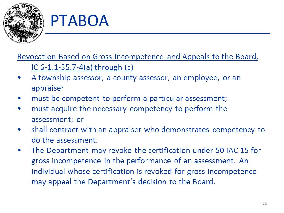 PTABOA Revocation Based on Gross Incompetence and Appeals to the Board, IC 6-1.1-35.7-4(a) through (c) A township assessor, a county assessor, an employee, or an appraiser must be competent to perform a particular assessment; must acquire the necessary competency to perform the assessment; or shall contract with an appraiser who demonstrates competency to do the assessment.