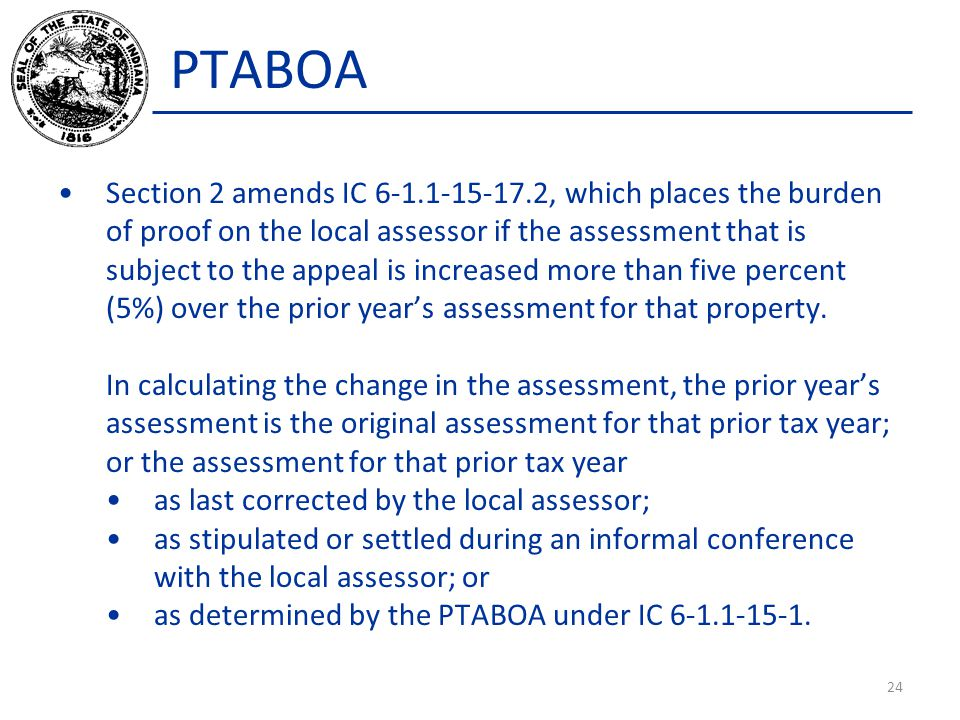 PTABOA Section 2 amends IC 6-1.1-15-17.2, which places the burden of proof on the local assessor if the assessment that is subject to the appeal is increased more than five percent (5%) over the prior year's assessment for that property.