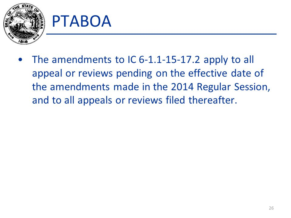 PTABOA The amendments to IC 6-1.1-15-17.2 apply to all appeal or reviews pending on the effective date of the amendments made in the 2014 Regular Session, and to all appeals or reviews filed thereafter.
