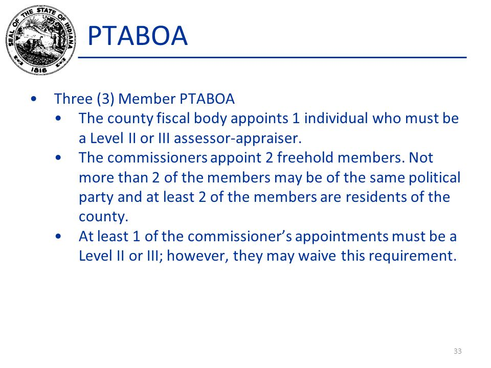 PTABOA Three (3) Member PTABOA The county fiscal body appoints 1 individual who must be a Level II or III assessor-appraiser. The commissioners appoin