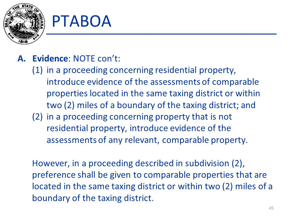 PTABOA A.Evidence: NOTE con't: (1)in a proceeding concerning residential property, introduce evidence of the assessments of comparable properties located in the same taxing district or within two (2) miles of a boundary of the taxing district; and (2)in a proceeding concerning property that is not residential property, introduce evidence of the assessments of any relevant, comparable property.