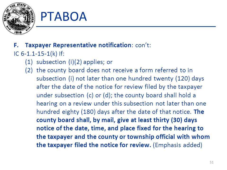 PTABOA F.Taxpayer Representative notification: con't: IC 6-1.1-15-1(k) If: (1)subsection (i)(2) applies; or (2)the county board does not receive a form referred to in subsection (i) not later than one hundred twenty (120) days after the date of the notice for review filed by the taxpayer under subsection (c) or (d); the county board shall hold a hearing on a review under this subsection not later than one hundred eighty (180) days after the date of that notice.